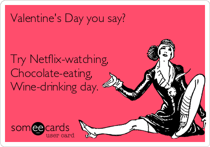 valentines-day-you-say-try-netflix-watching-chocolate-eating-wine-drinking-day-2234a